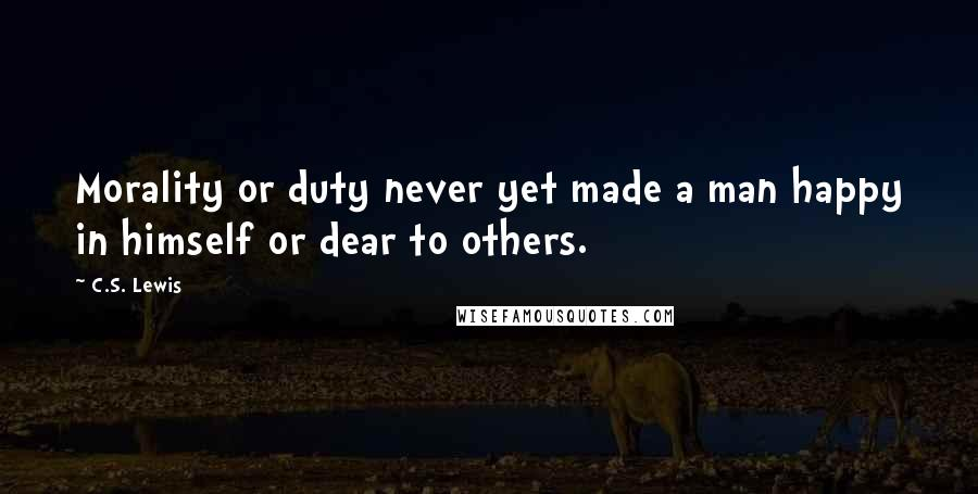 C.S. Lewis quotes: Morality or duty never yet made a man happy in himself or dear to others.