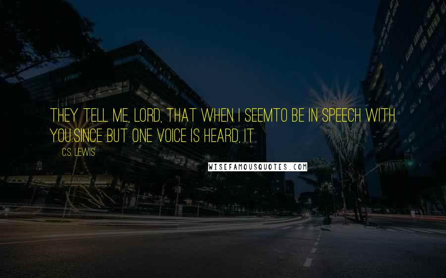C.S. Lewis quotes: They tell me, Lord, that when I seemTo be in speech with you.Since but one voice is heard, it