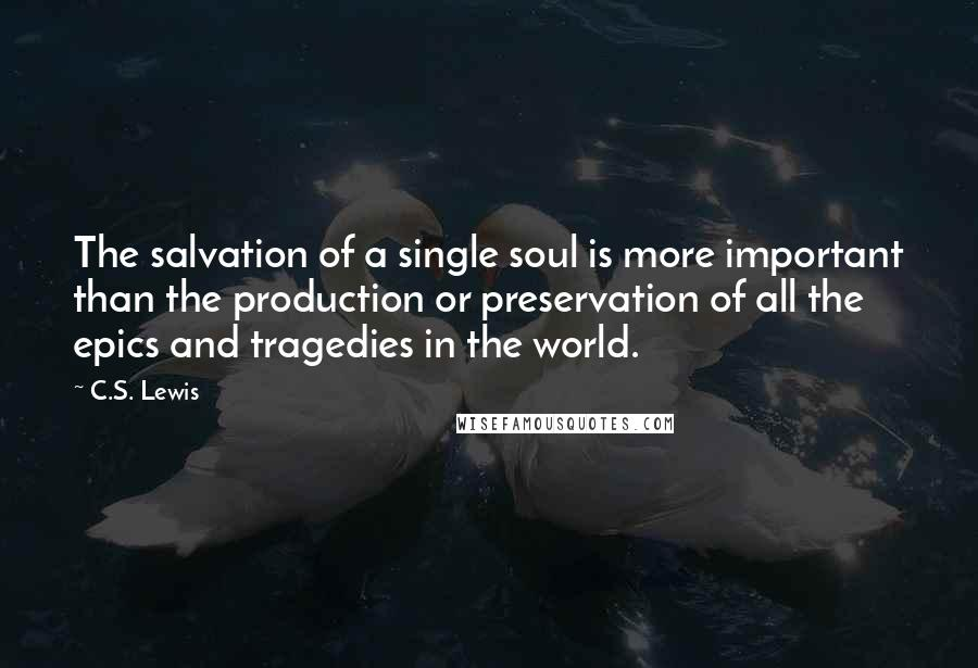 C.S. Lewis quotes: The salvation of a single soul is more important than the production or preservation of all the epics and tragedies in the world.