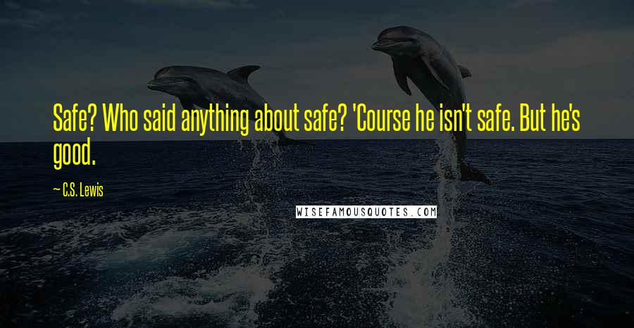 C.S. Lewis quotes: Safe? Who said anything about safe? 'Course he isn't safe. But he's good.