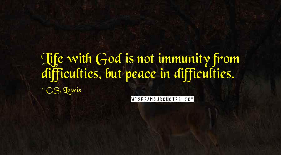 C.S. Lewis quotes: Life with God is not immunity from difficulties, but peace in difficulties.