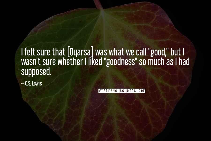 "C.S. Lewis quotes: I felt sure that [Oyarsa] was what we call ""good,"" but I wasn't sure whether I liked ""goodness"" so much as I had supposed."