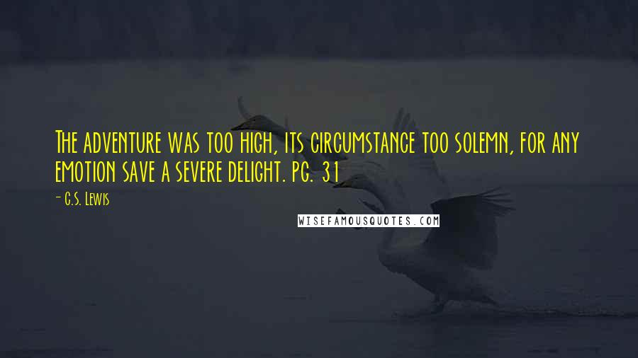C.S. Lewis quotes: The adventure was too high, its circumstance too solemn, for any emotion save a severe delight. pg. 31
