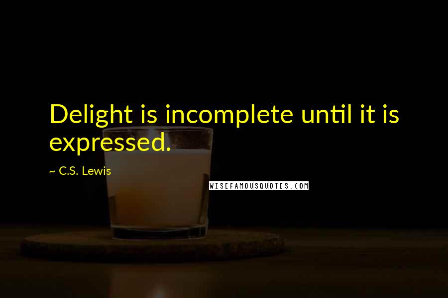 C.S. Lewis quotes: Delight is incomplete until it is expressed.