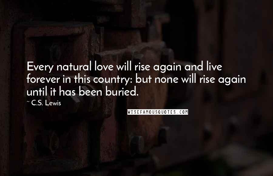 C.S. Lewis quotes: Every natural love will rise again and live forever in this country: but none will rise again until it has been buried.