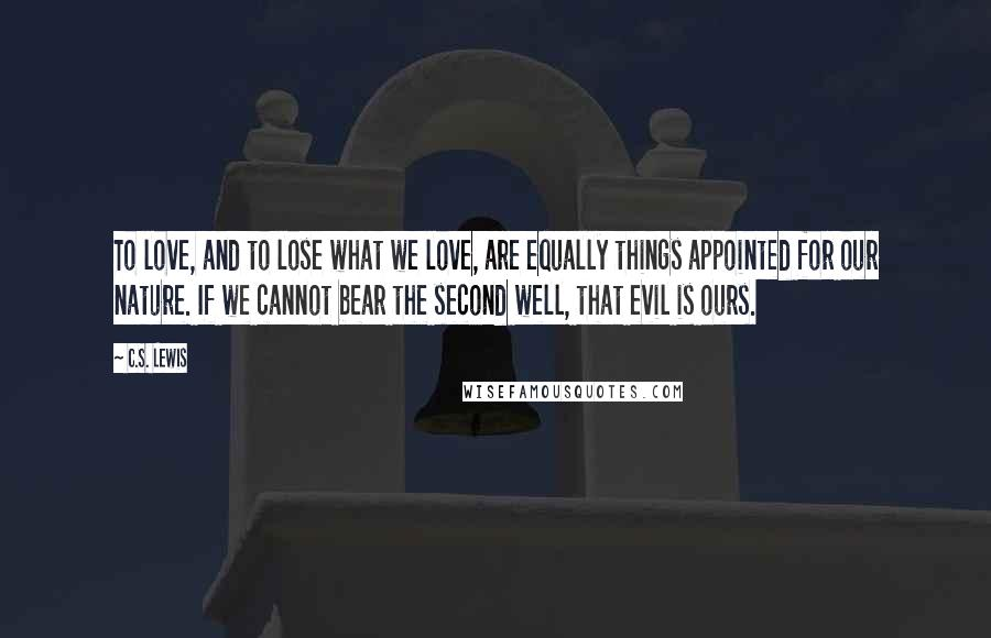 C.S. Lewis quotes: To love, and to lose what we love, are equally things appointed for our nature. If we cannot bear the second well, that evil is ours.