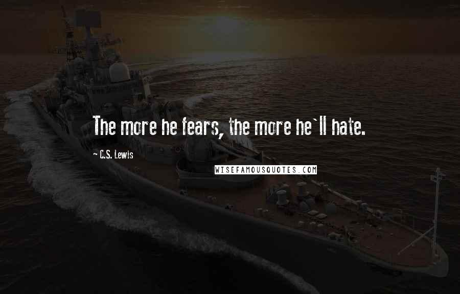C.S. Lewis quotes: The more he fears, the more he'll hate.