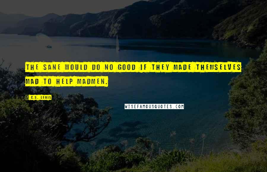 C.S. Lewis quotes: The sane would do no good if they made themselves mad to help madmen.