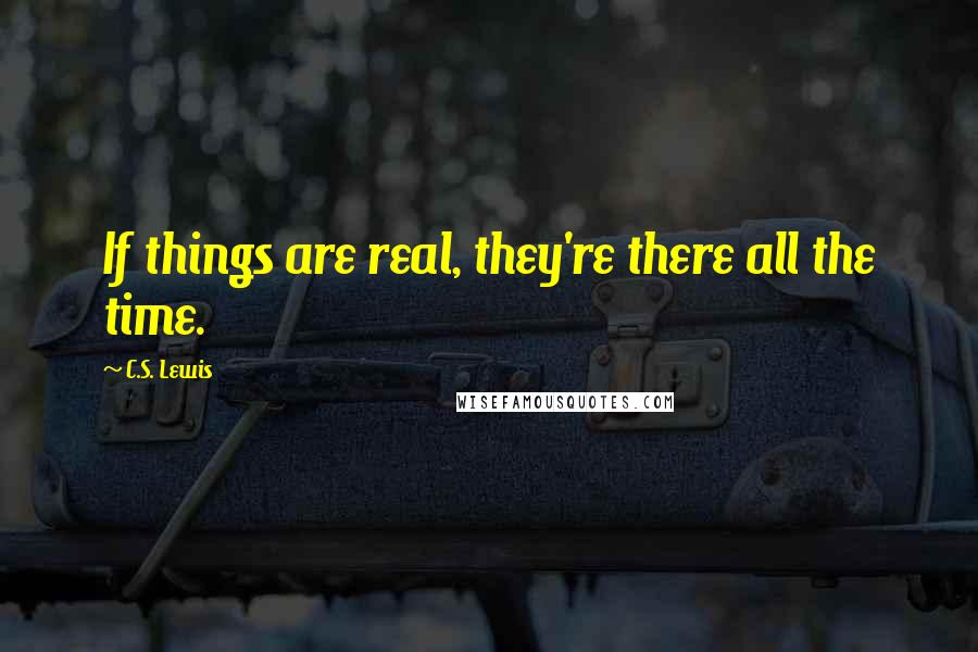 C.S. Lewis quotes: If things are real, they're there all the time.