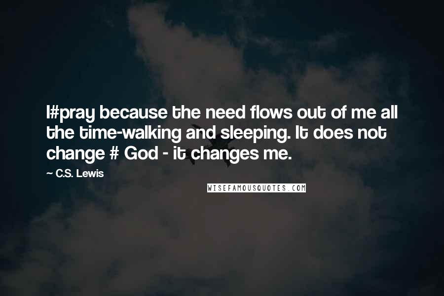 C.S. Lewis quotes: I#pray because the need flows out of me all the time-walking and sleeping. It does not change # God - it changes me.