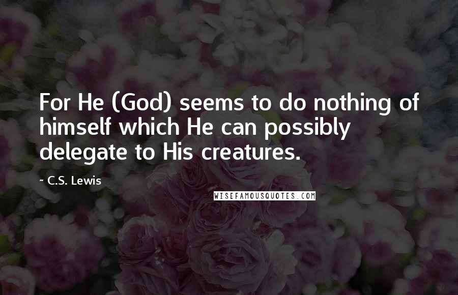 C.S. Lewis quotes: For He (God) seems to do nothing of himself which He can possibly delegate to His creatures.