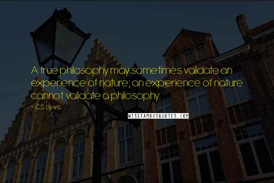 C.S. Lewis quotes: A true philosophy may sometimes validate an experience of nature; an experience of nature cannot validate a philosophy.