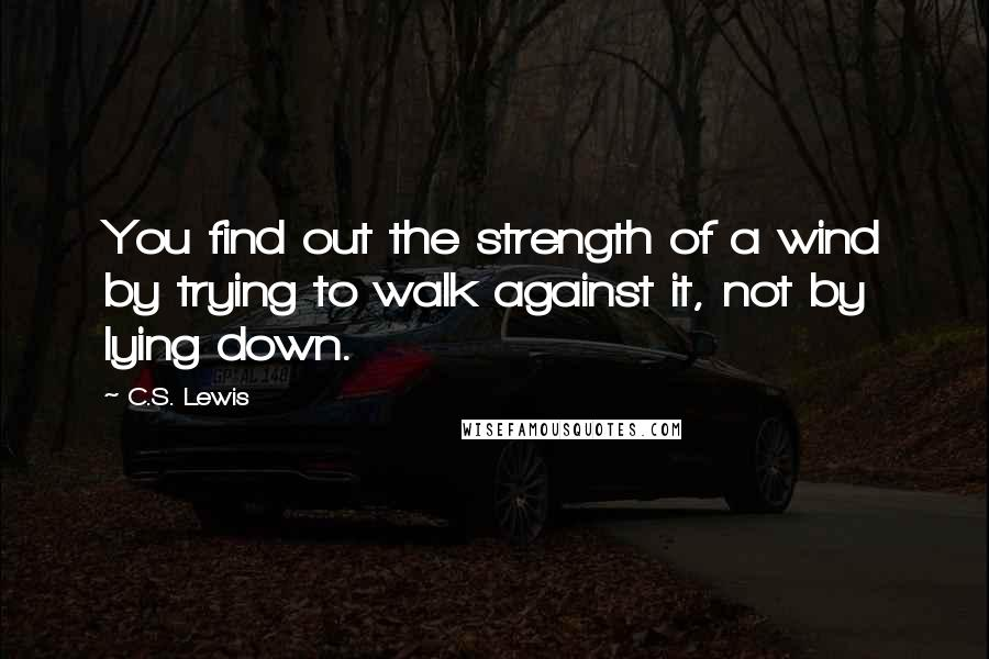 C.S. Lewis quotes: You find out the strength of a wind by trying to walk against it, not by lying down.