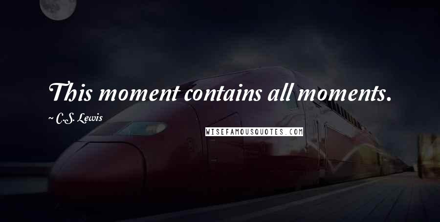 C.S. Lewis quotes: This moment contains all moments.