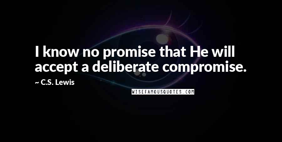 C.S. Lewis quotes: I know no promise that He will accept a deliberate compromise.