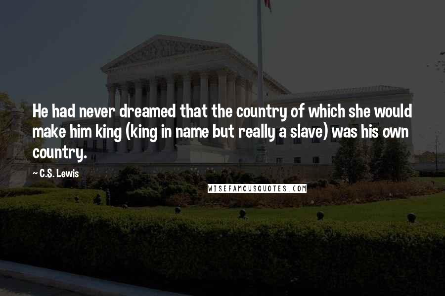 C.S. Lewis quotes: He had never dreamed that the country of which she would make him king (king in name but really a slave) was his own country.