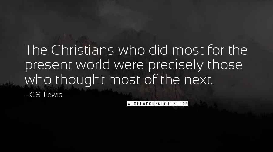 C.S. Lewis quotes: The Christians who did most for the present world were precisely those who thought most of the next.