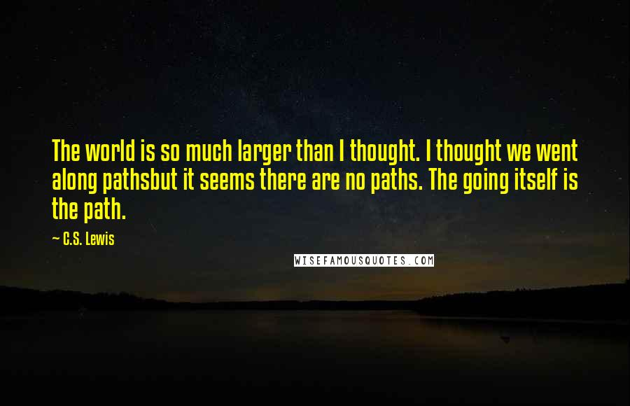 C.S. Lewis quotes: The world is so much larger than I thought. I thought we went along pathsbut it seems there are no paths. The going itself is the path.