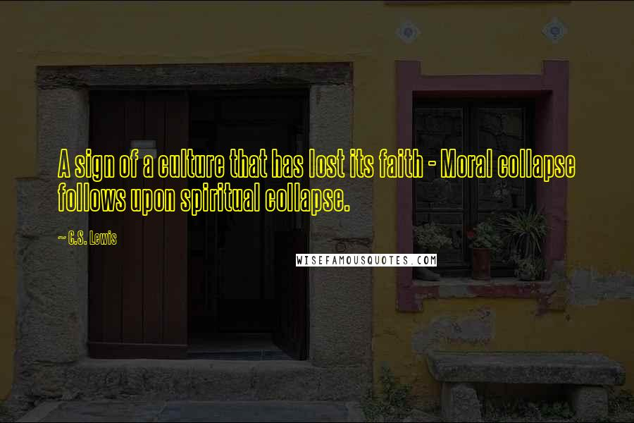 C.S. Lewis quotes: A sign of a culture that has lost its faith - Moral collapse follows upon spiritual collapse.
