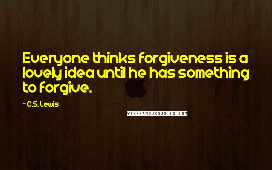 C.S. Lewis quotes: Everyone thinks forgiveness is a lovely idea until he has something to forgive.