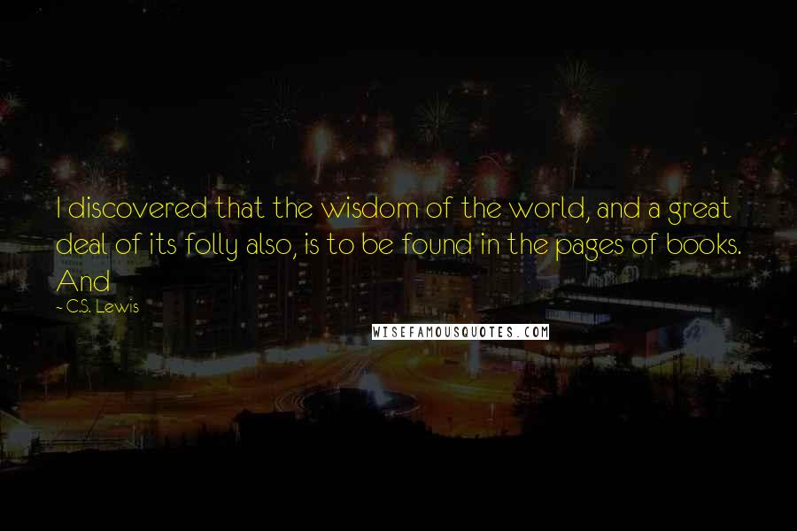 C.S. Lewis quotes: I discovered that the wisdom of the world, and a great deal of its folly also, is to be found in the pages of books. And