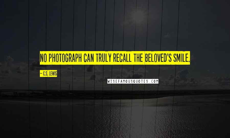 C.S. Lewis quotes: No photograph can truly recall the beloved's smile.