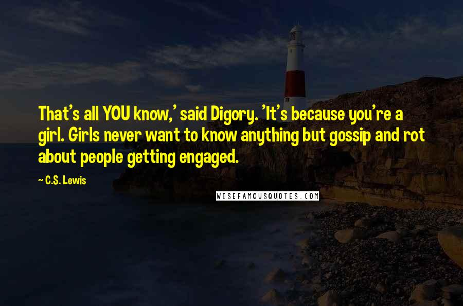 C.S. Lewis quotes: That's all YOU know,' said Digory. 'It's because you're a girl. Girls never want to know anything but gossip and rot about people getting engaged.
