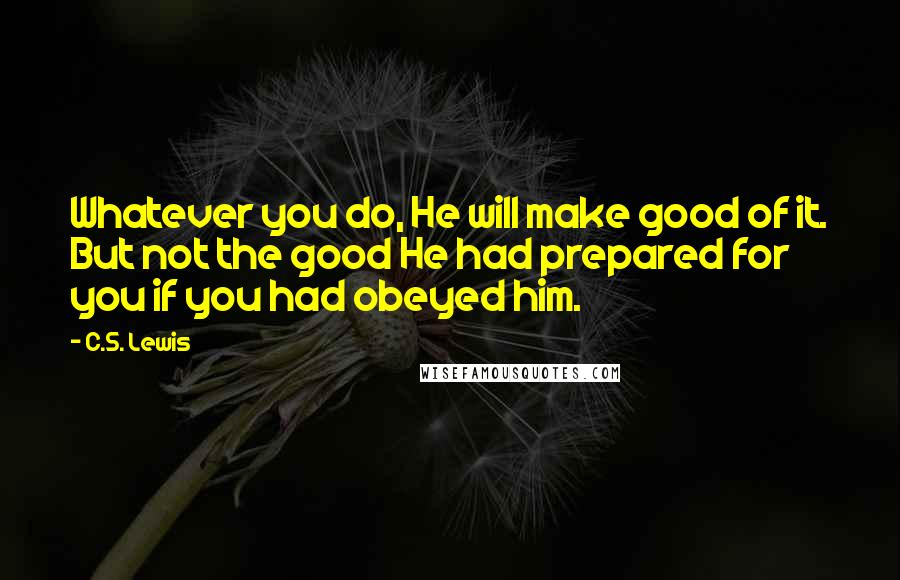 C.S. Lewis quotes: Whatever you do, He will make good of it. But not the good He had prepared for you if you had obeyed him.