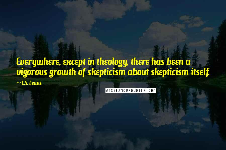 C.S. Lewis quotes: Everywhere, except in theology, there has been a vigorous growth of skepticism about skepticism itself.