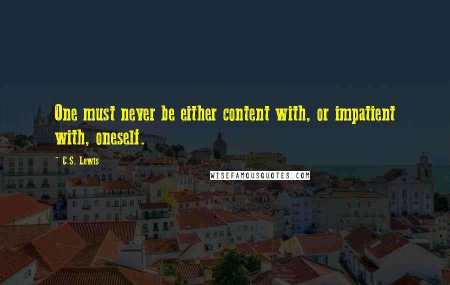 C.S. Lewis quotes: One must never be either content with, or impatient with, oneself.