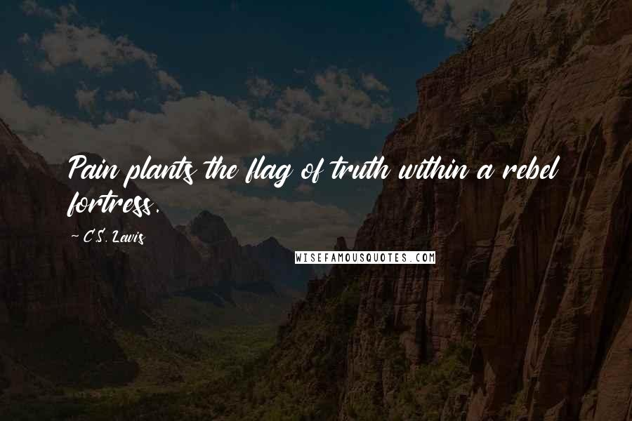 C.S. Lewis quotes: Pain plants the flag of truth within a rebel fortress.