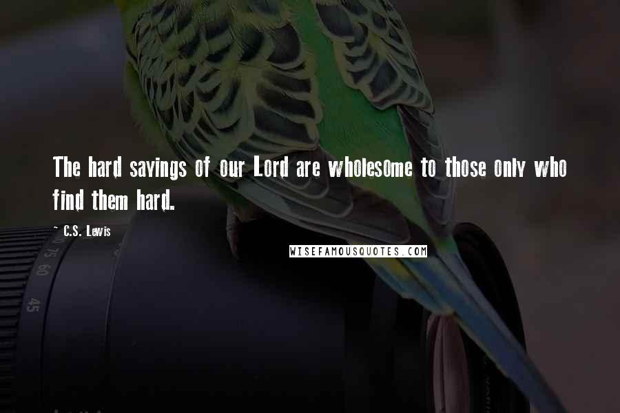 C.S. Lewis quotes: The hard sayings of our Lord are wholesome to those only who find them hard.