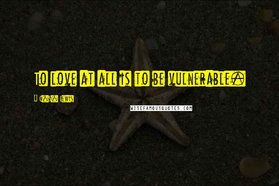 C.S. Lewis quotes: To love at all is to be vulnerable.