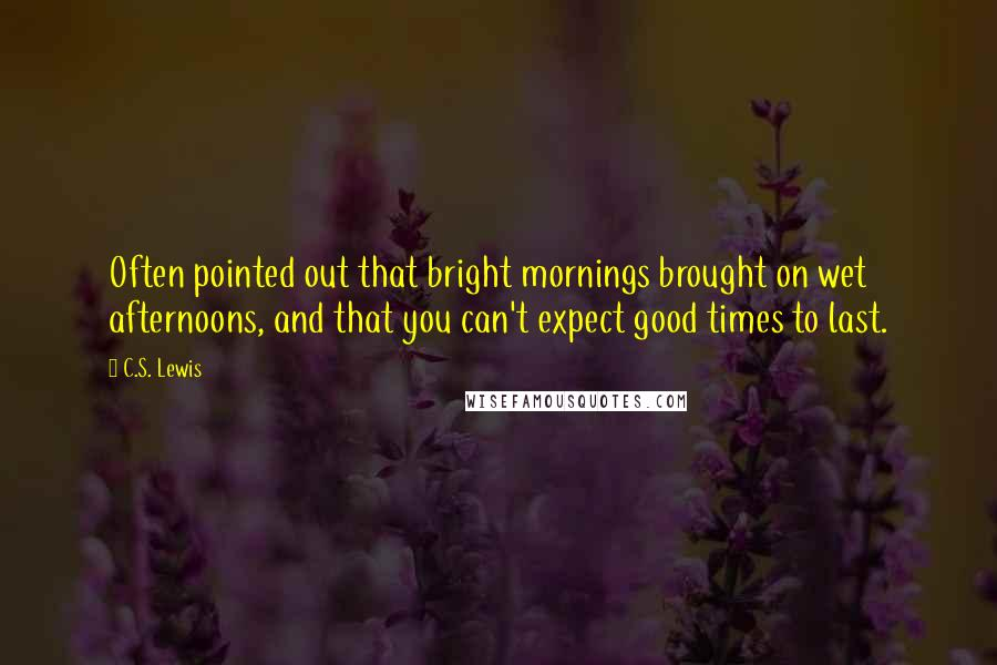 C.S. Lewis quotes: Often pointed out that bright mornings brought on wet afternoons, and that you can't expect good times to last.