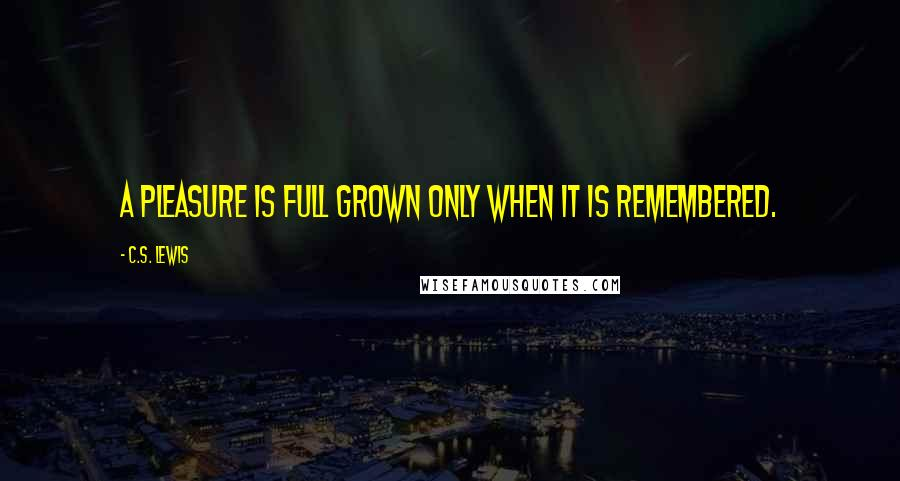 C.S. Lewis quotes: A pleasure is full grown only when it is remembered.