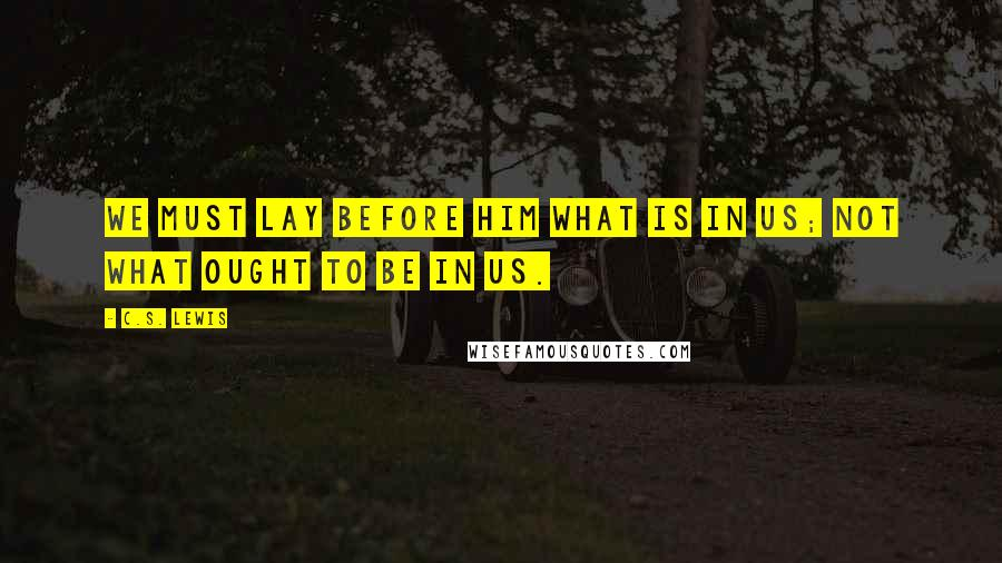 C.S. Lewis quotes: We must lay before him what is in us; not what ought to be in us.