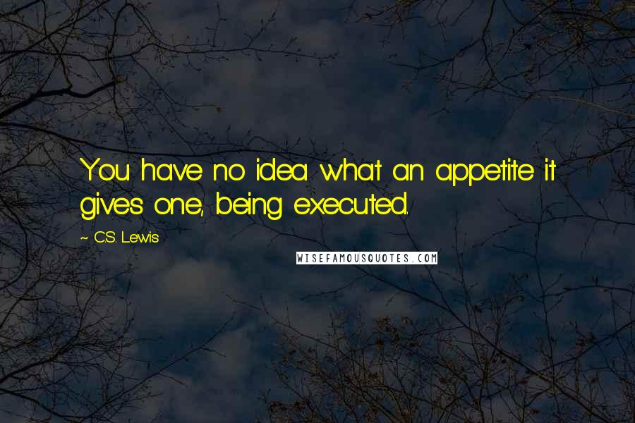 C.S. Lewis quotes: You have no idea what an appetite it gives one, being executed.