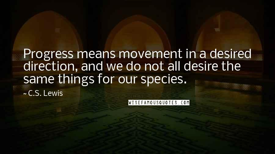 C.S. Lewis quotes: Progress means movement in a desired direction, and we do not all desire the same things for our species.