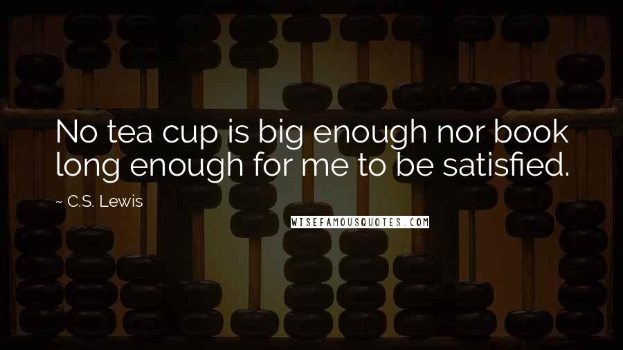 C.S. Lewis quotes: No tea cup is big enough nor book long enough for me to be satisfied.