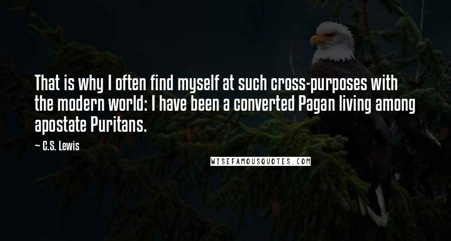 C.S. Lewis quotes: That is why I often find myself at such cross-purposes with the modern world: I have been a converted Pagan living among apostate Puritans.