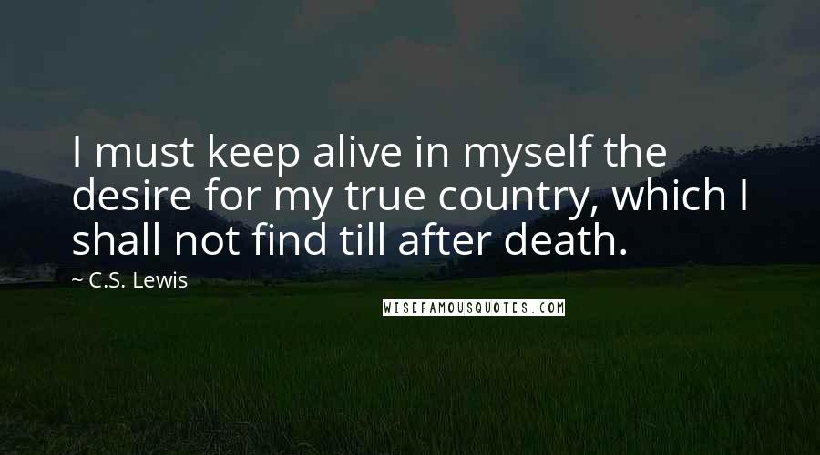 C.S. Lewis quotes: I must keep alive in myself the desire for my true country, which I shall not find till after death.