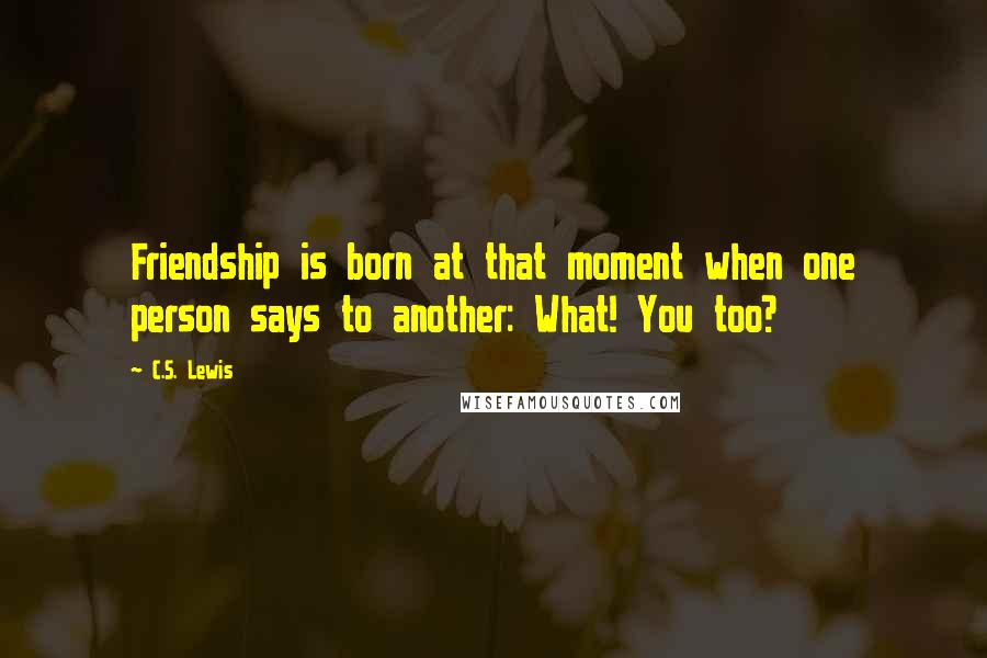 C.S. Lewis quotes: Friendship is born at that moment when one person says to another: What! You too?