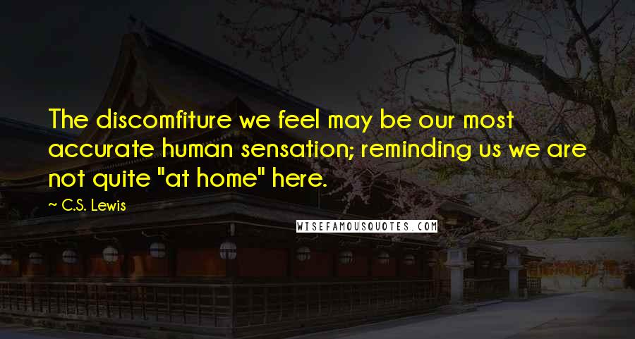 "C.S. Lewis quotes: The discomfiture we feel may be our most accurate human sensation; reminding us we are not quite ""at home"" here."