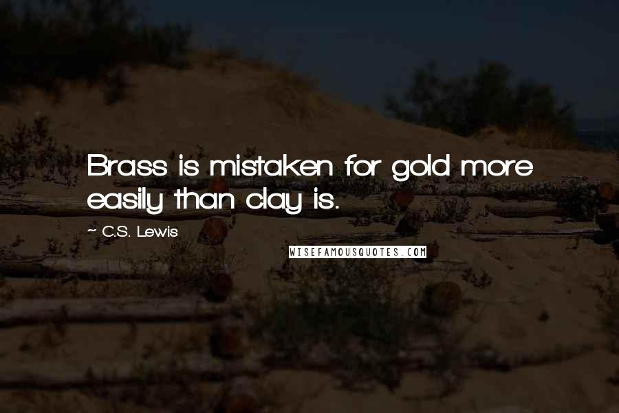 C.S. Lewis quotes: Brass is mistaken for gold more easily than clay is.