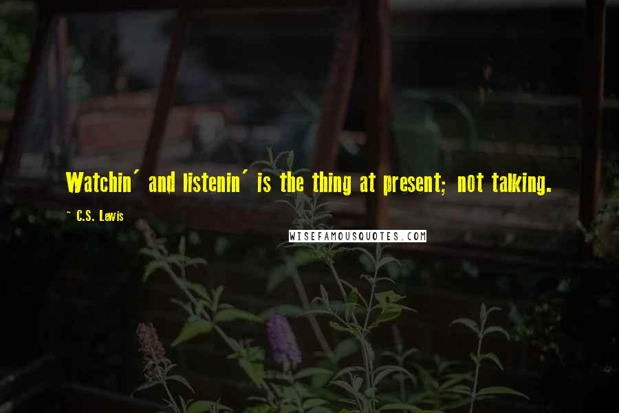 C.S. Lewis quotes: Watchin' and listenin' is the thing at present; not talking.