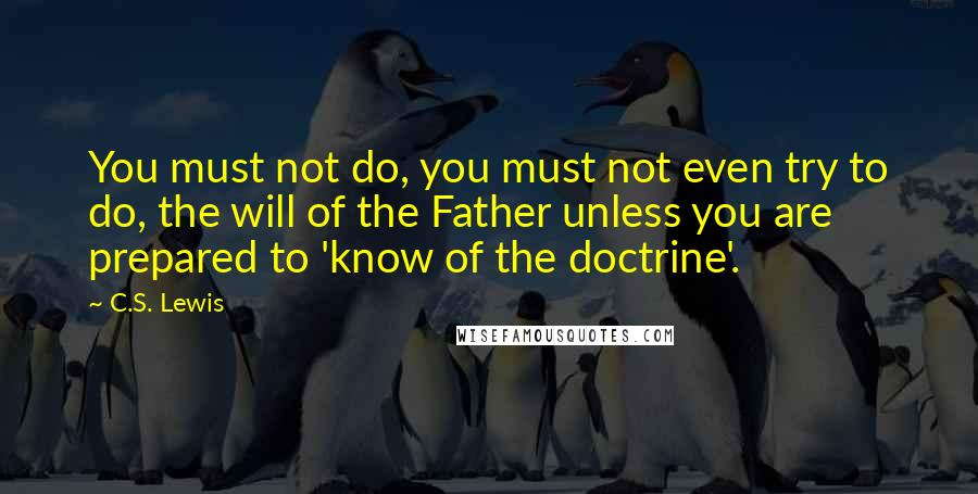 C.S. Lewis quotes: You must not do, you must not even try to do, the will of the Father unless you are prepared to 'know of the doctrine'.