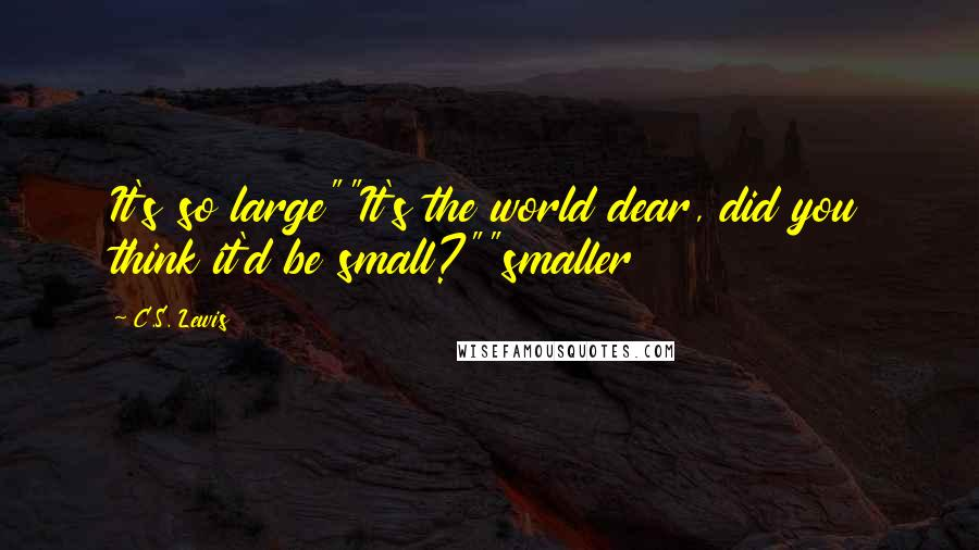 "C.S. Lewis quotes: It's so large""""It's the world dear, did you think it'd be small?""""smaller"
