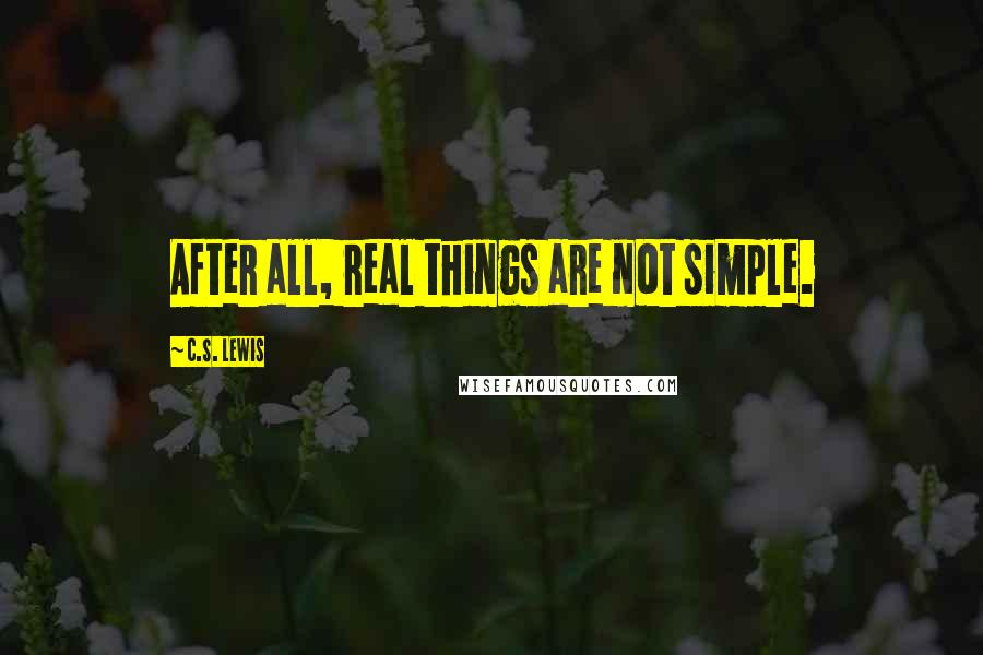 C.S. Lewis quotes: After all, real things are not simple.