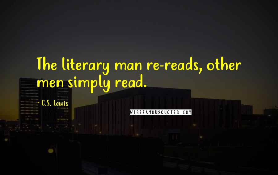 C.S. Lewis quotes: The literary man re-reads, other men simply read.