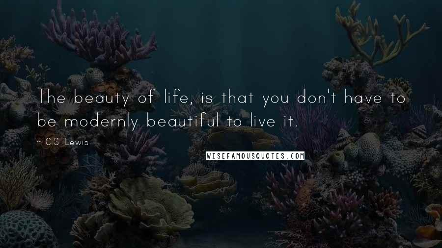 C.S. Lewis quotes: The beauty of life, is that you don't have to be modernly beautiful to live it.